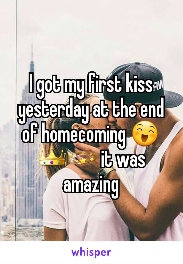 I got my first kiss yesterday at the end of homecoming 😄👑💫 it was amazing