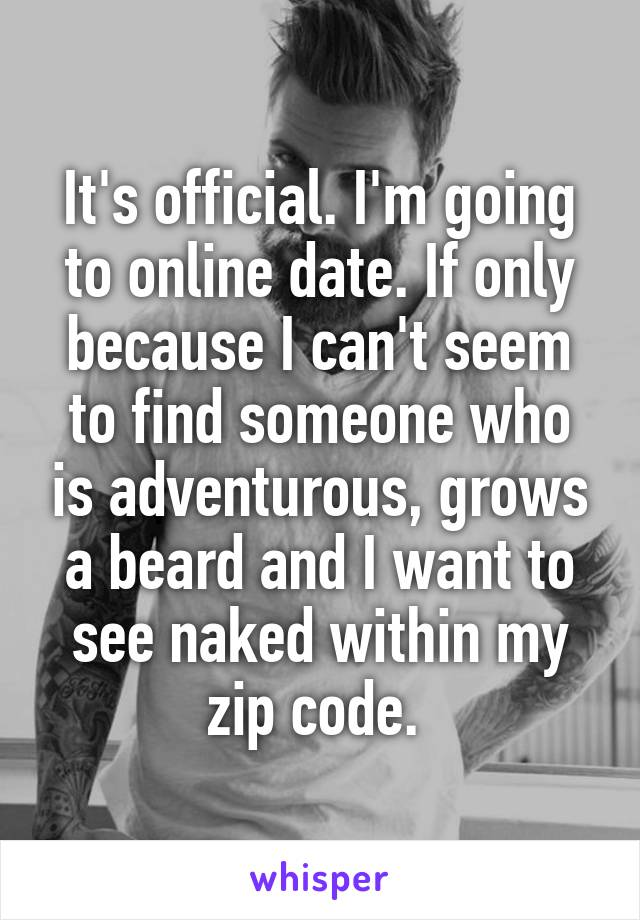It's official. I'm going to online date. If only because I can't seem to find someone who is adventurous, grows a beard and I want to see naked within my zip code.