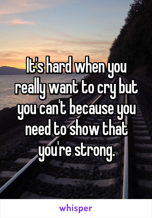 It's hard when you really want to cry but you can't because you need to show that you're strong.