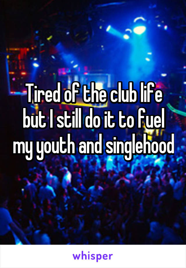 Tired of the club life but I still do it to fuel my youth and singlehood