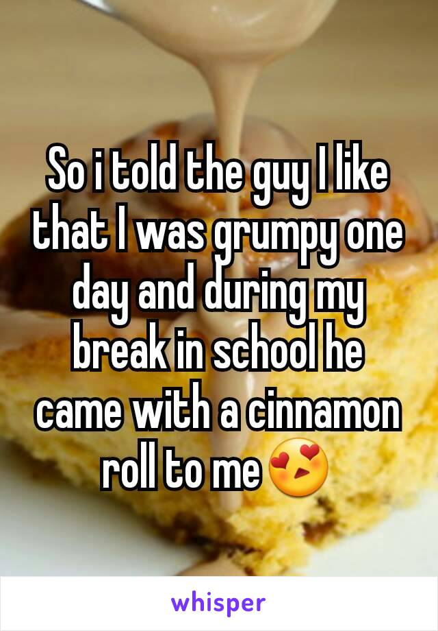 So i told the guy I like that I was grumpy one day and during my break in school he came with a cinnamon roll to me😍