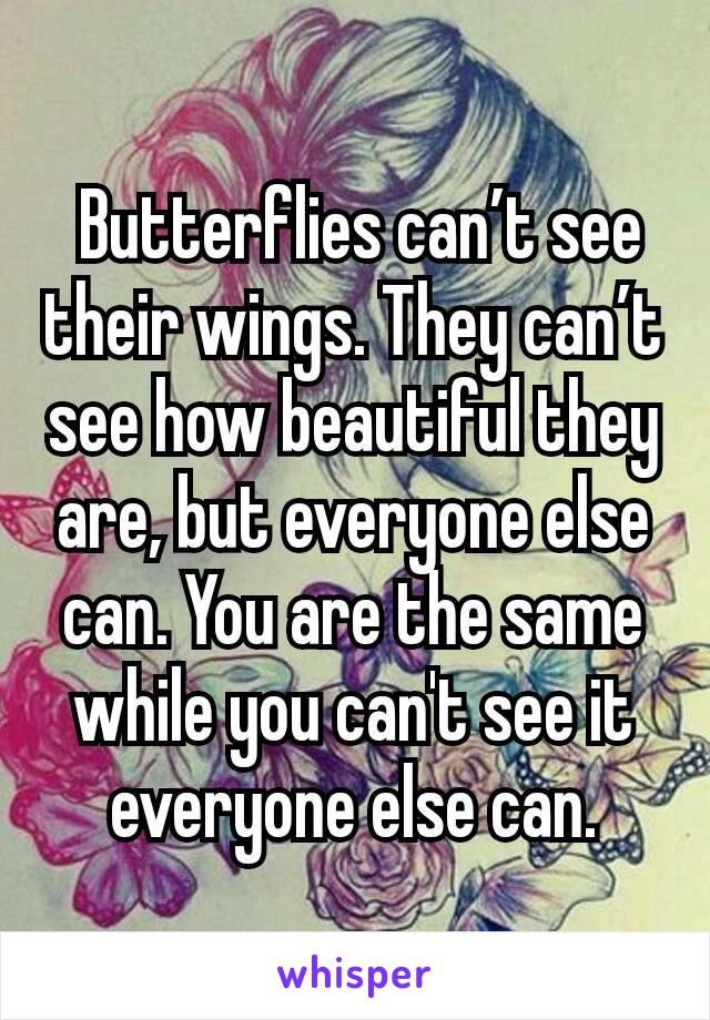 Butterflies can't see their wings. They can't see how beautiful they are, but everyone else can. You are the same while you can't see it everyone else can.