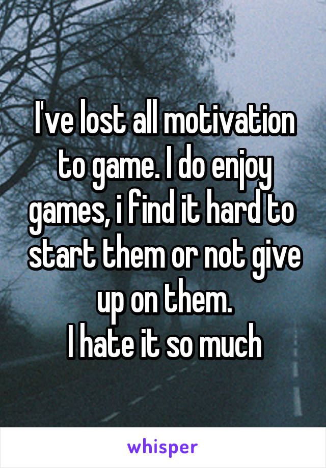 I've lost all motivation to game. I do enjoy games, i find it hard to  start them or not give up on them. I hate it so much