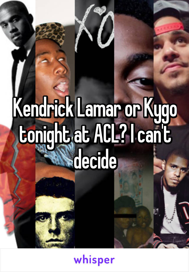 Kendrick Lamar or Kygo tonight at ACL? I can't decide