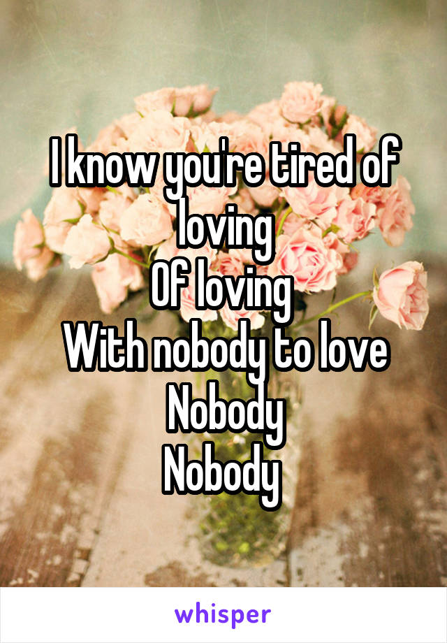 I know you're tired of loving Of loving  With nobody to love Nobody Nobody