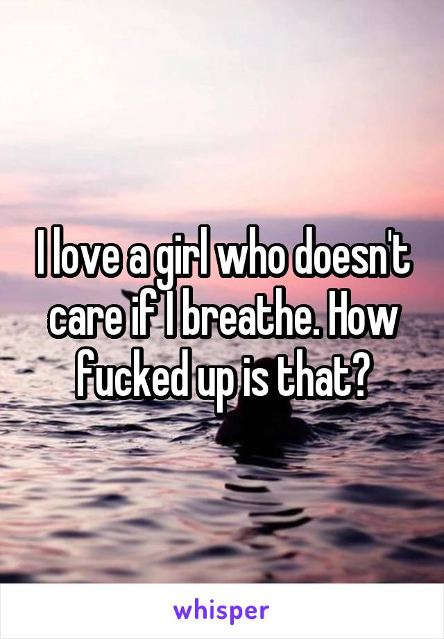 I love a girl who doesn't care if I breathe. How fucked up is that?