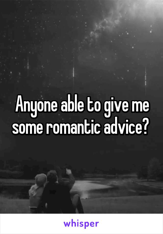 Anyone able to give me some romantic advice?
