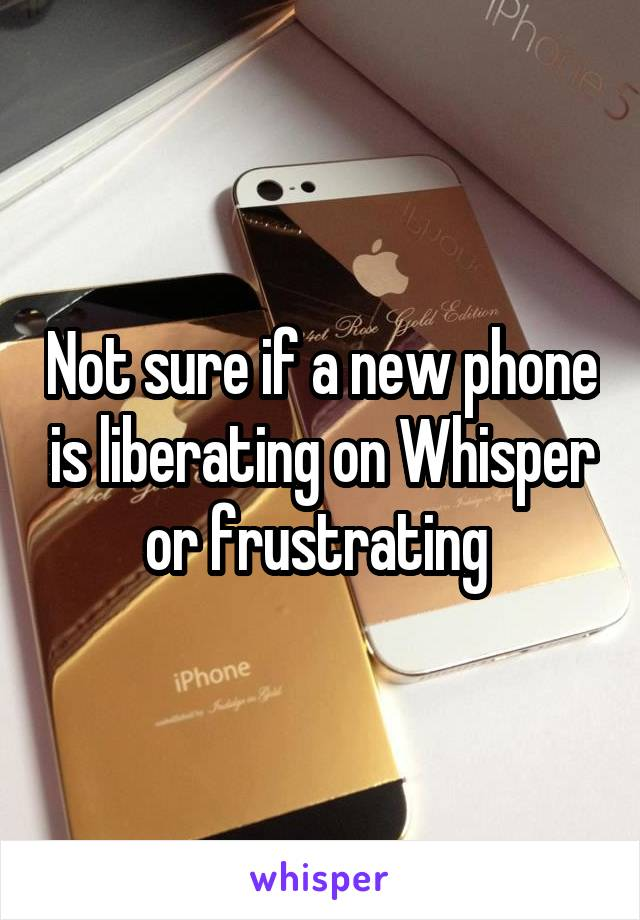 Not sure if a new phone is liberating on Whisper or frustrating