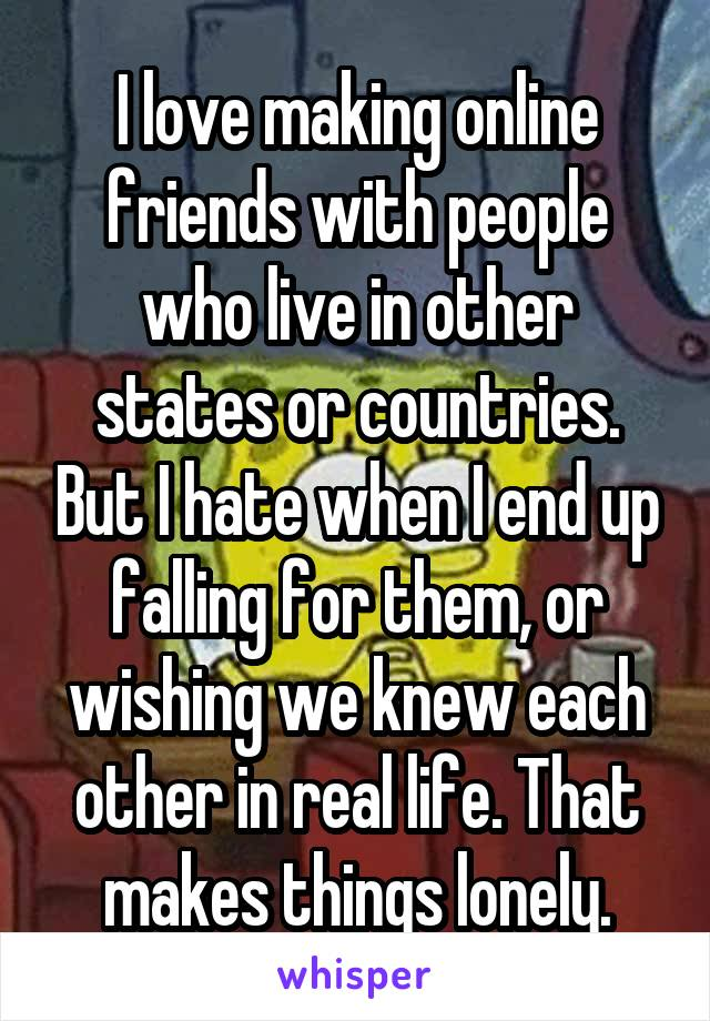 I love making online friends with people who live in other states or countries. But I hate when I end up falling for them, or wishing we knew each other in real life. That makes things lonely.