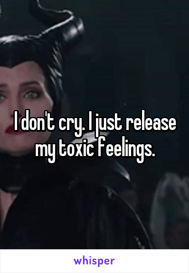 I don't cry. I just release my toxic feelings.
