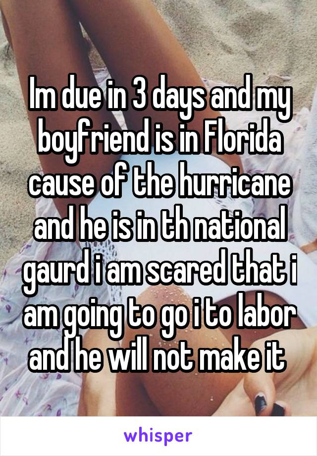 Im due in 3 days and my boyfriend is in Florida cause of the hurricane and he is in th national gaurd i am scared that i am going to go i to labor and he will not make it