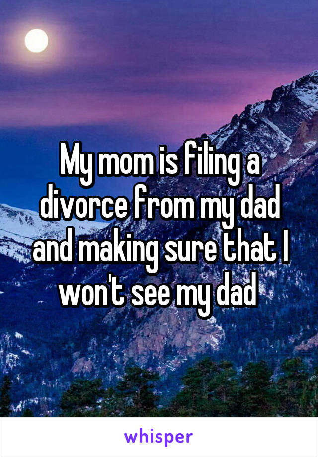 My mom is filing a divorce from my dad and making sure that I won't see my dad