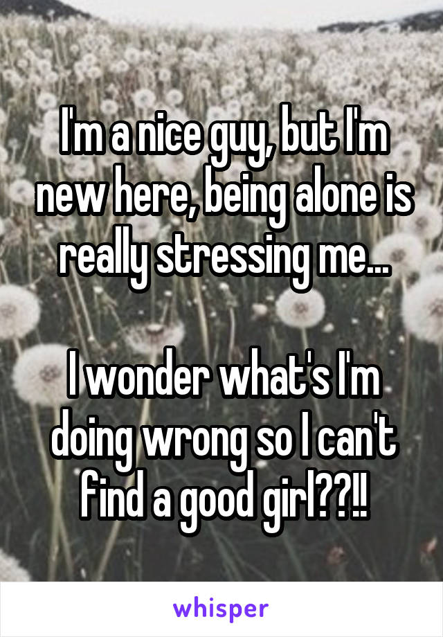 I'm a nice guy, but I'm new here, being alone is really stressing me...  I wonder what's I'm doing wrong so I can't find a good girl??!!