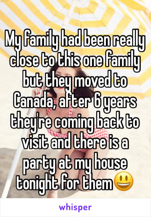 My family had been really close to this one family but they moved to Canada, after 6 years they're coming back to visit and there is a party at my house tonight for them😃