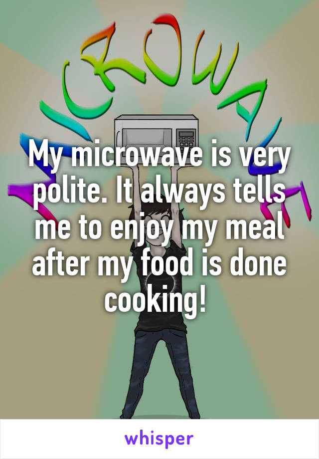 My microwave is very polite. It always tells me to enjoy my meal after my food is done cooking!