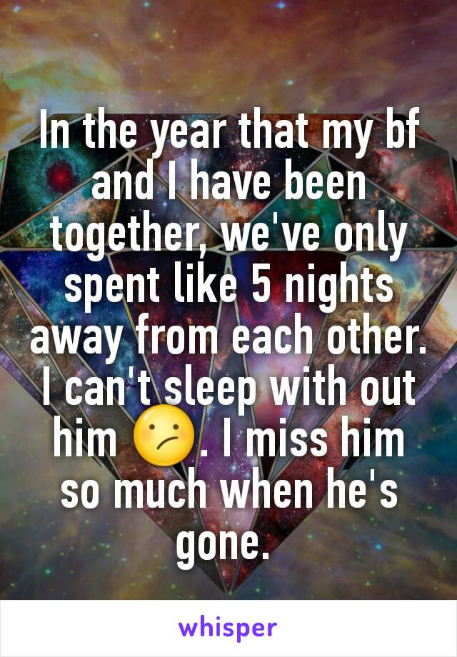 In the year that my bf and I have been together, we've only spent like 5 nights away from each other. I can't sleep with out him 😕. I miss him so much when he's gone.