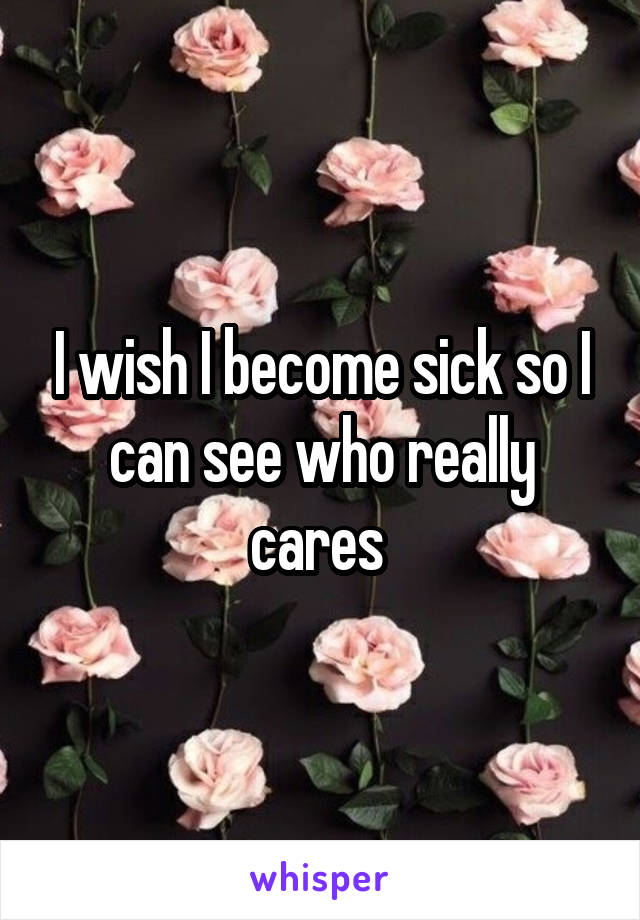 I wish I become sick so I can see who really cares