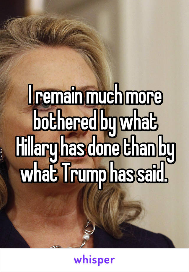 I remain much more bothered by what Hillary has done than by what Trump has said.