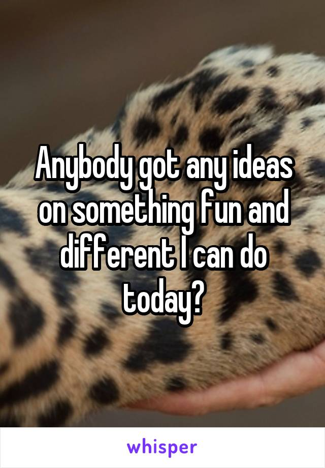 Anybody got any ideas on something fun and different I can do today?