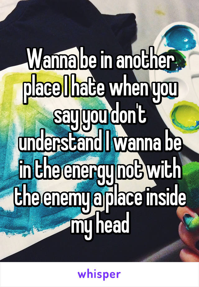 Wanna be in another place I hate when you say you don't understand I wanna be in the energy not with the enemy a place inside my head
