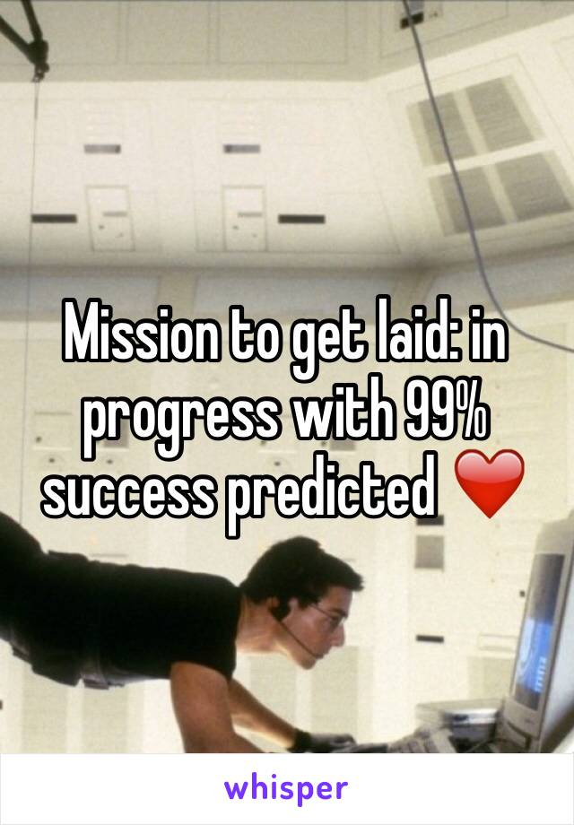 Mission to get laid: in progress with 99% success predicted ❤️