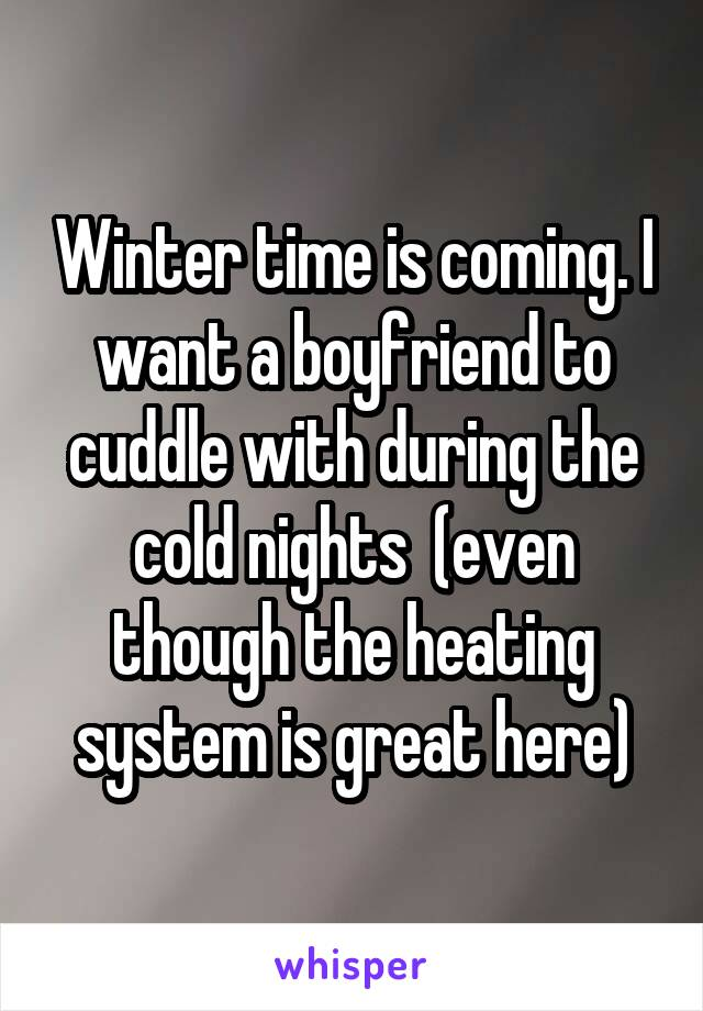 Winter time is coming. I want a boyfriend to cuddle with during the cold nights  (even though the heating system is great here)