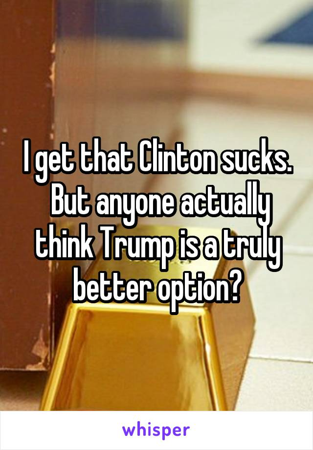 I get that Clinton sucks.  But anyone actually think Trump is a truly better option?