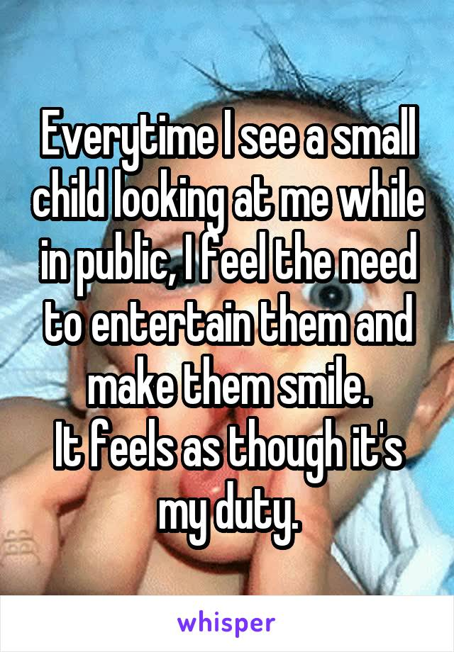Everytime I see a small child looking at me while in public, I feel the need to entertain them and make them smile. It feels as though it's my duty.