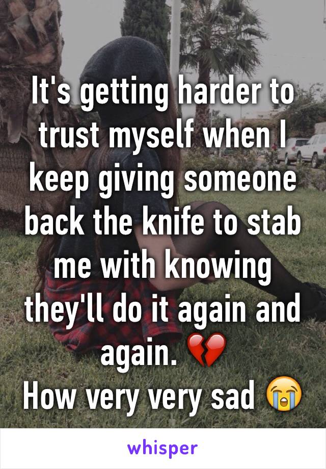 It's getting harder to trust myself when I keep giving someone back the knife to stab me with knowing they'll do it again and again. 💔  How very very sad 😭