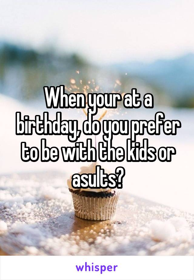 When your at a birthday, do you prefer to be with the kids or asults?