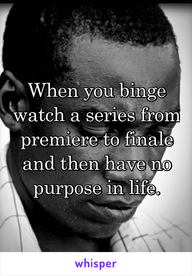 When you binge watch a series from premiere to finale and then have no purpose in life.