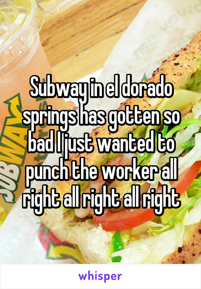 Subway in el dorado springs has gotten so bad I just wanted to punch the worker all right all right all right