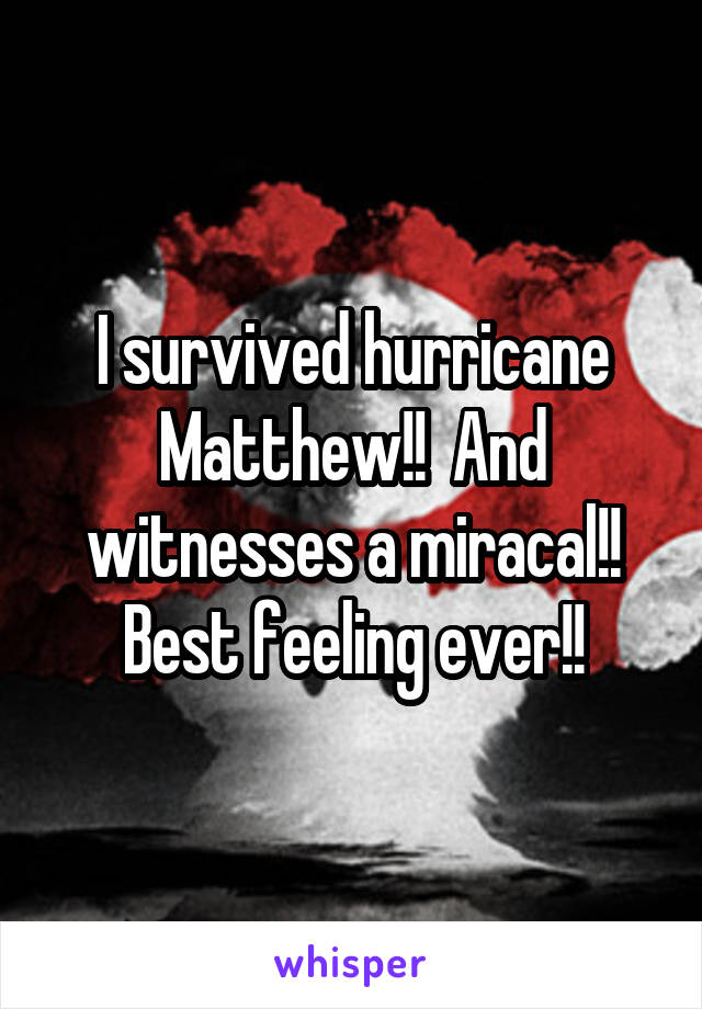 I survived hurricane Matthew!!  And witnesses a miracal!! Best feeling ever!!