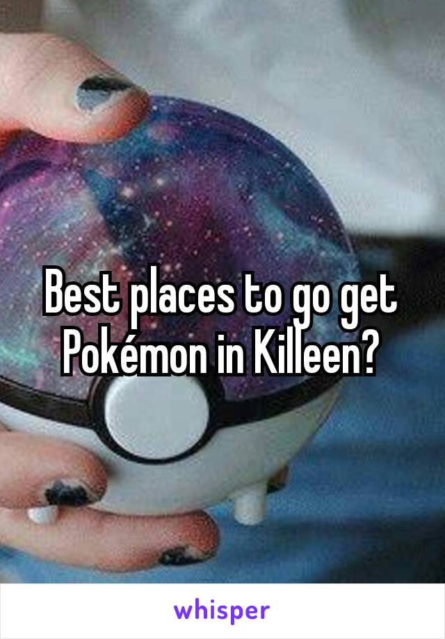 Best places to go get Pokémon in Killeen?