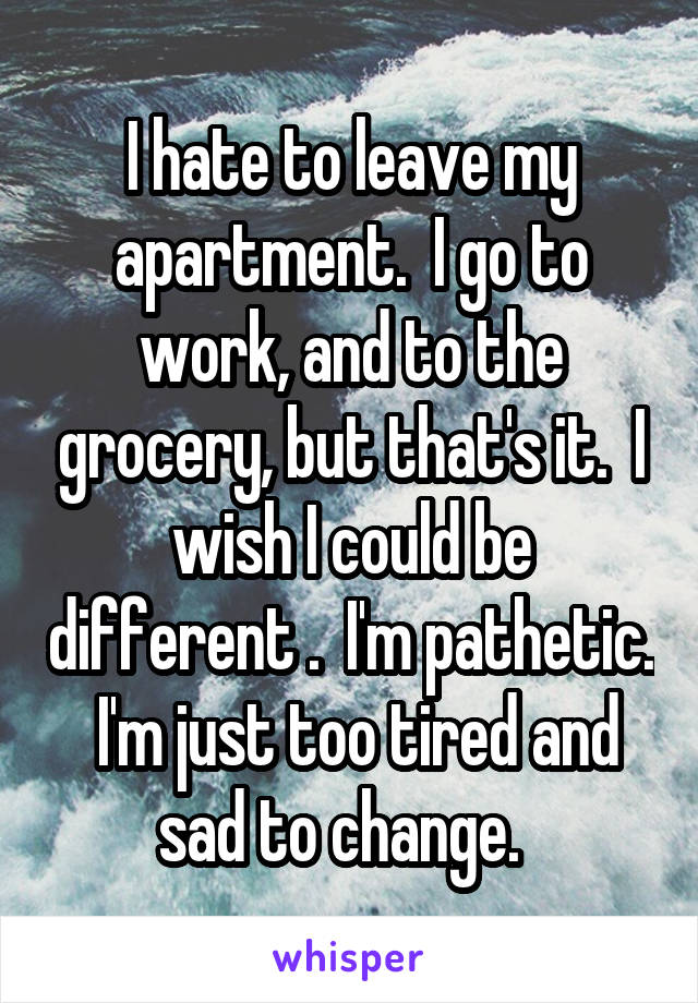 I hate to leave my apartment.  I go to work, and to the grocery, but that's it.  I wish I could be different .  I'm pathetic.  I'm just too tired and sad to change.