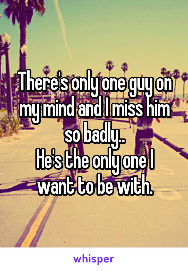 There's only one guy on my mind and I miss him so badly.. He's the only one I want to be with.