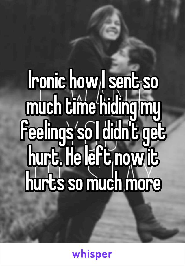 Ironic how I sent so much time hiding my feelings so I didn't get hurt. He left now it hurts so much more