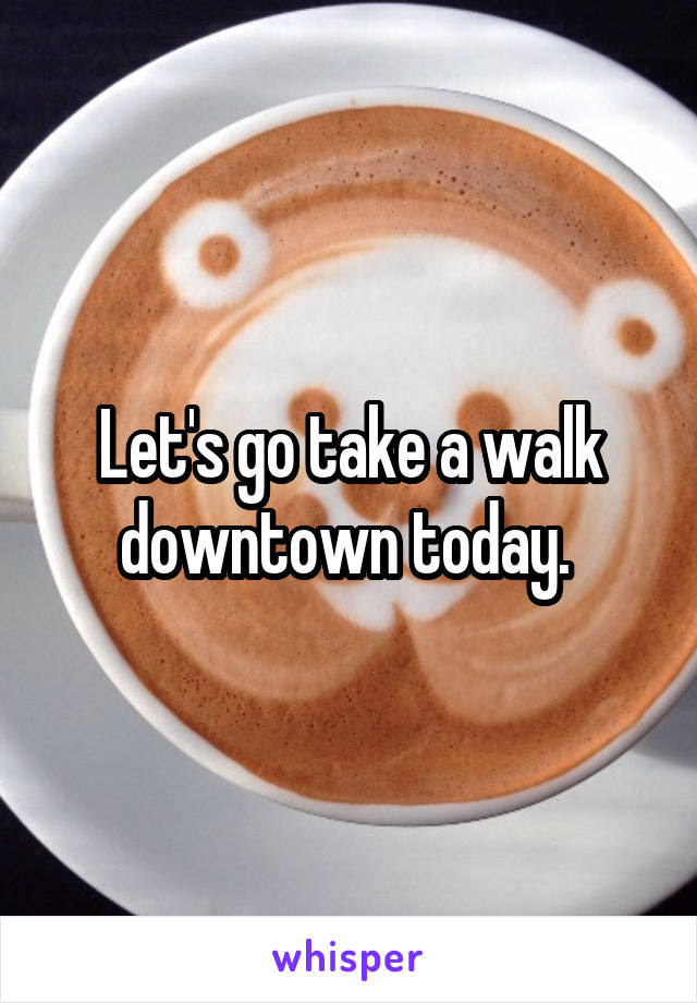 Let's go take a walk downtown today.