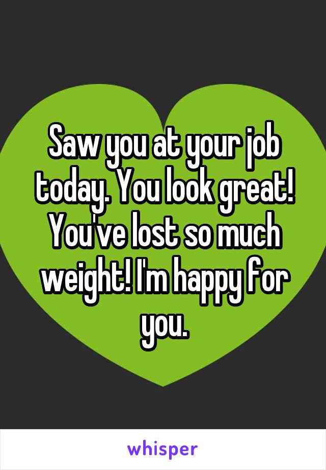 Saw you at your job today. You look great! You've lost so much weight! I'm happy for you.