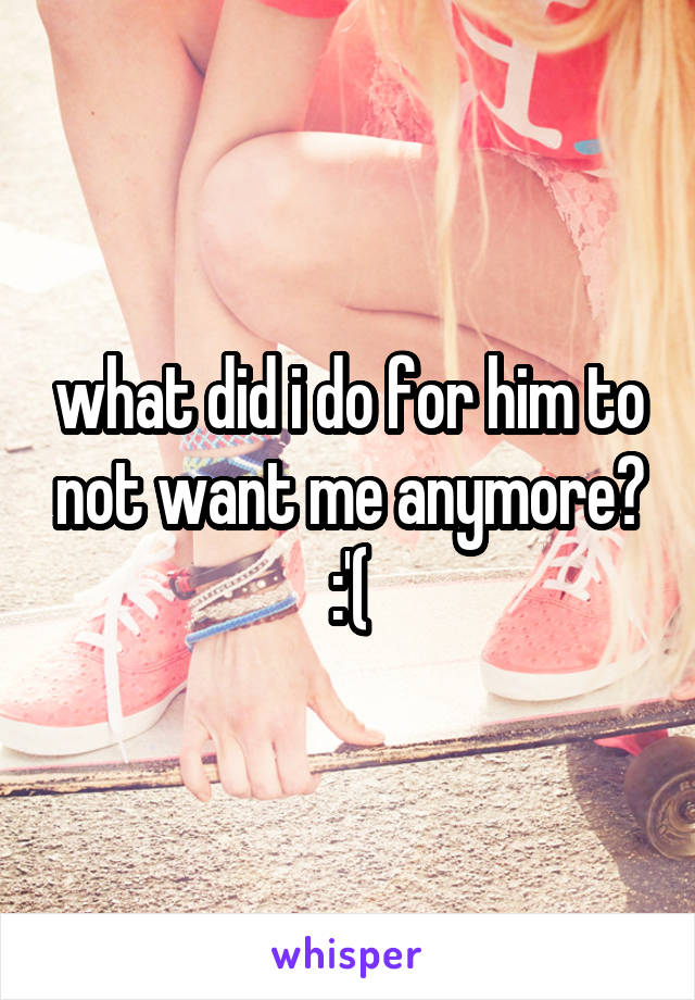 what did i do for him to not want me anymore? :'(