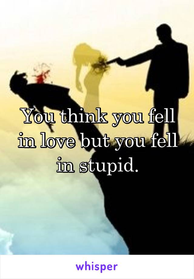 You think you fell in love but you fell in stupid.