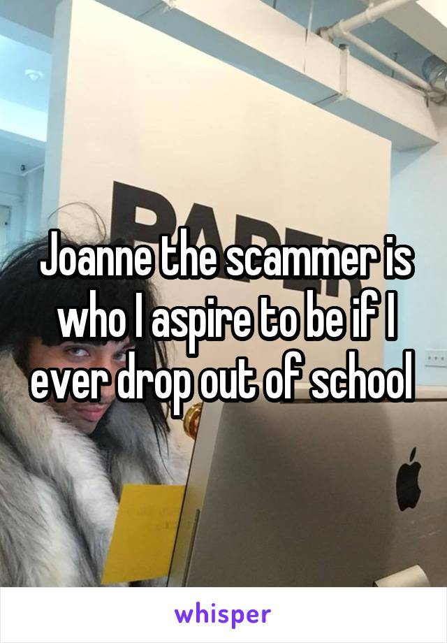 Joanne the scammer is who I aspire to be if I ever drop out of school