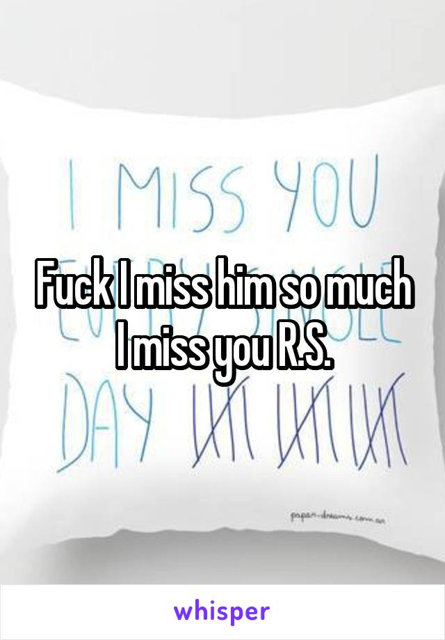 Fuck I miss him so much I miss you R.S.