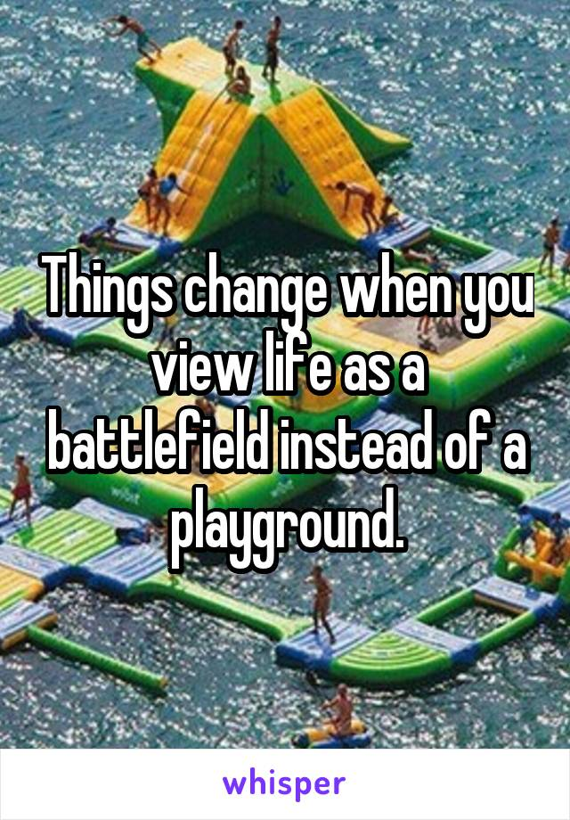 Things change when you view life as a battlefield instead of a playground.