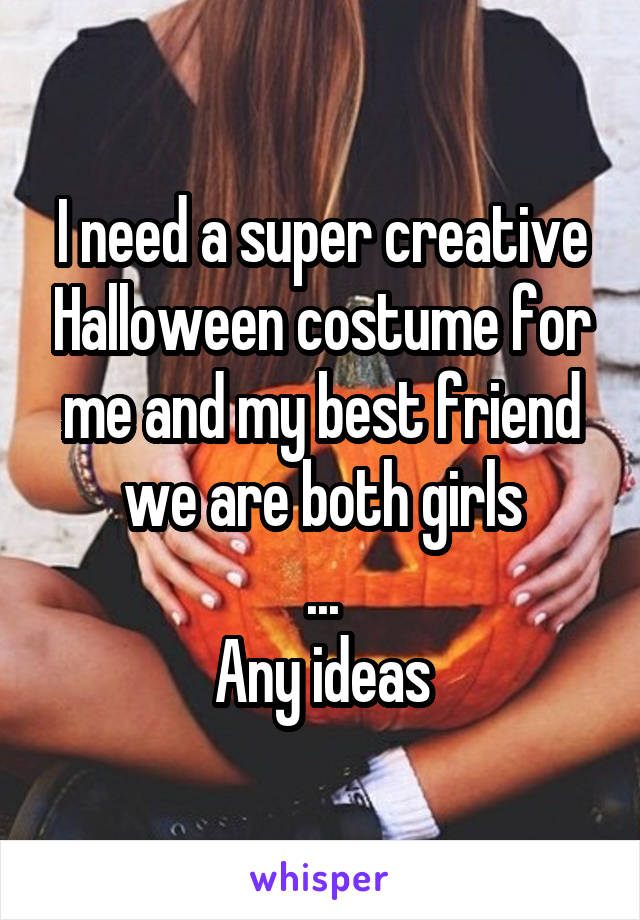 I need a super creative Halloween costume for me and my best friend we are both girls ... Any ideas