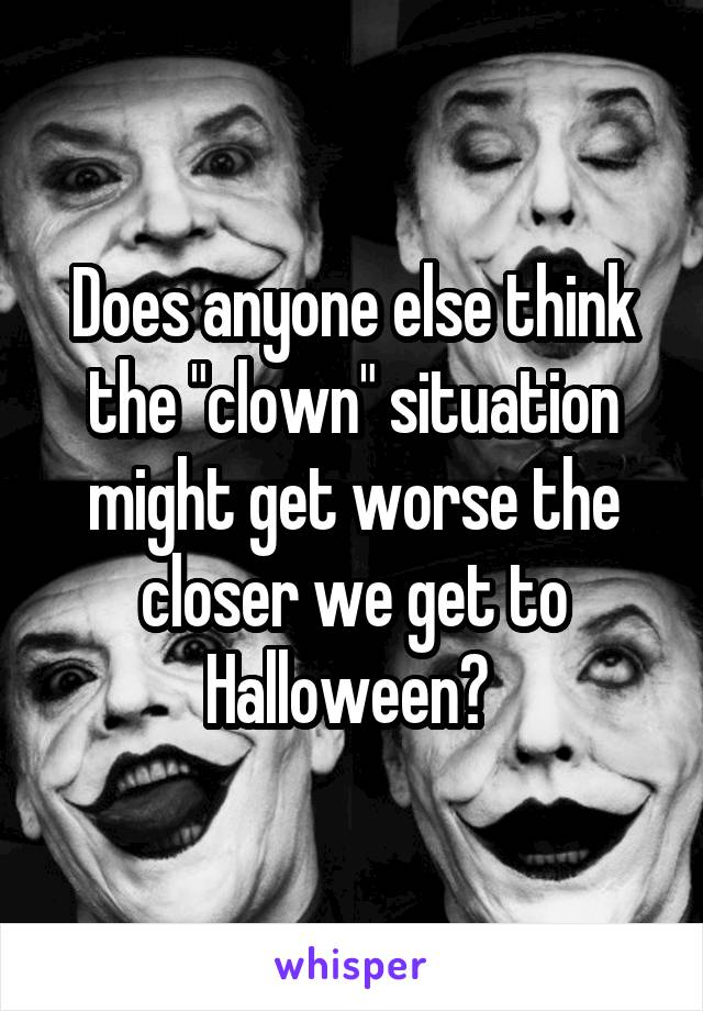 """Does anyone else think the """"clown"""" situation might get worse the closer we get to Halloween?"""