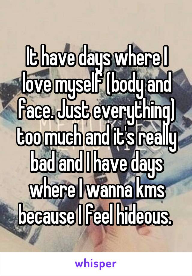 It have days where I love myself (body and face. Just everything) too much and it's really bad and I have days where I wanna kms because I feel hideous.