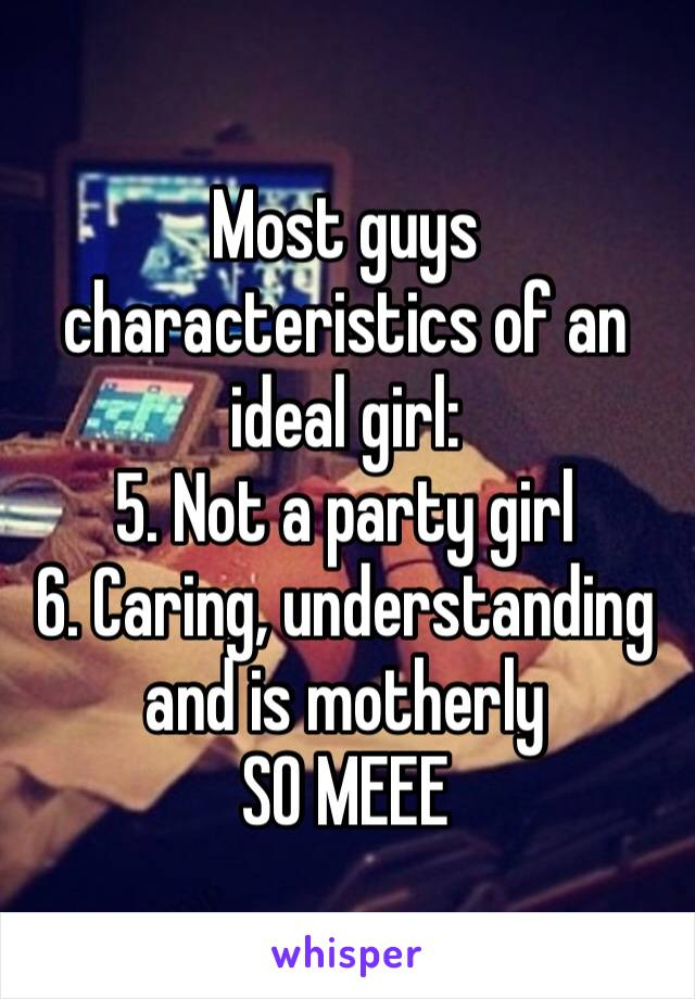 Most guys characteristics of an ideal girl: 5. Not a party girl 6. Caring, understanding and is motherly  SO MEEE