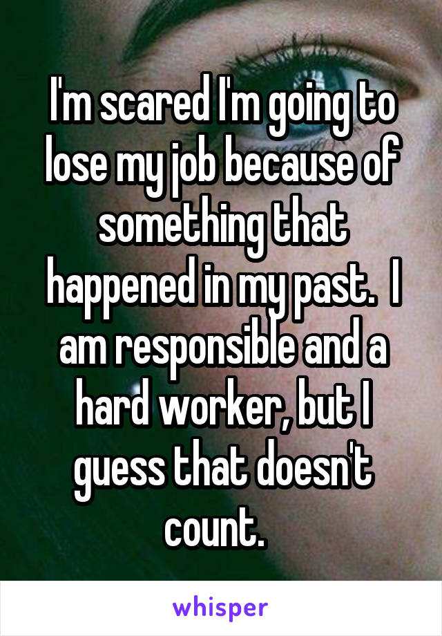 I'm scared I'm going to lose my job because of something that happened in my past.  I am responsible and a hard worker, but I guess that doesn't count.