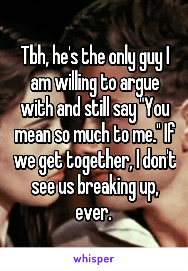 """Tbh, he's the only guy I am willing to argue with and still say """"You mean so much to me."""" If we get together, I don't see us breaking up, ever."""
